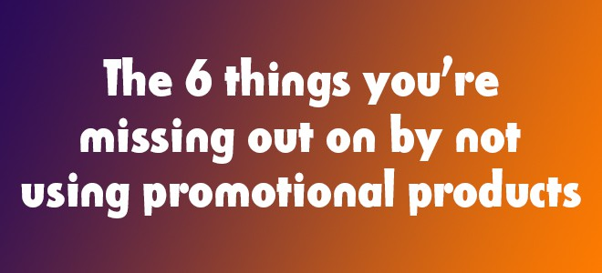 The 6 things you're missing out on by not using promotional products