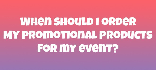 When should I order my promotional products for my event